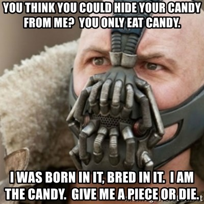 Bane - You think you could hide your candy from me?  you only eat candy. I was born in it, bred in it.  i am the candy.  give me a piece or die.