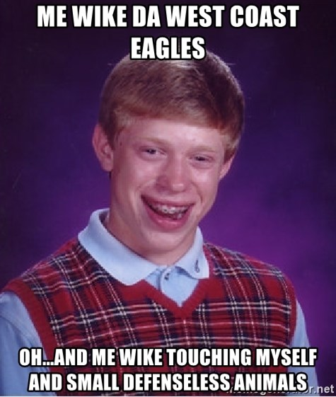 Bad Luck Brian - me wike da west coast eagles oh...and me wike touching myself and small DEFENSELESS animals