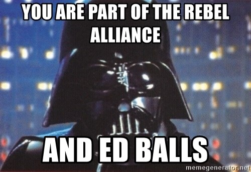Darth Vader - YOU ARE PART OF THE REBEL ALLIANCE AND ED BALLS