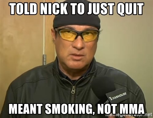 Steven Seagal Mma - told nick to just quit meant smoking, not mma