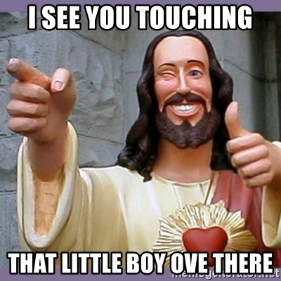 buddy jesus - I see you touching That little boy ove there