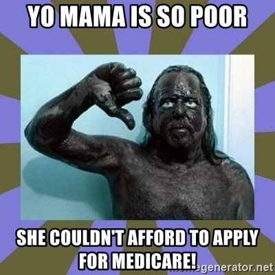 WANNABE BLACK MAN - Yo mama is so poor she couldn't afford to apply for Medicare!