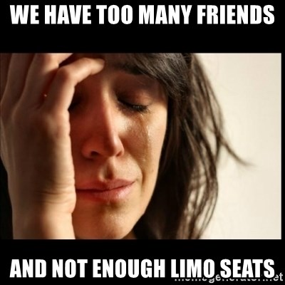 First World Problems - we have too many friends and not enough limo seats