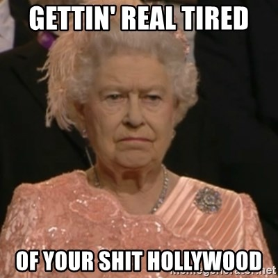 Queen Elizabeth Is Not Impressed  - Gettin' Real tired of your shit hollywood
