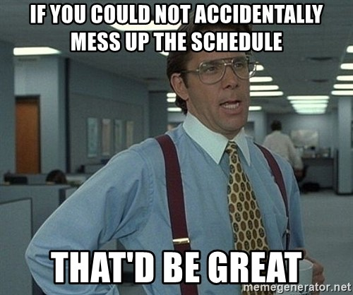Bill Lumbergh - If you could not accidenTally mess up the schedule That'd be great