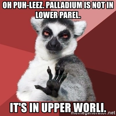 Chill Out Lemur - OH PUH-leez. PALLADIUM IS NOT IN LOWER PAREL. it's in upper worli.