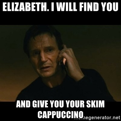 liam neeson taken - Elizabeth. I will find you and give you your skim cappuccino