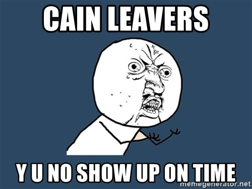Y U No - Cain Leavers y u no show up on time
