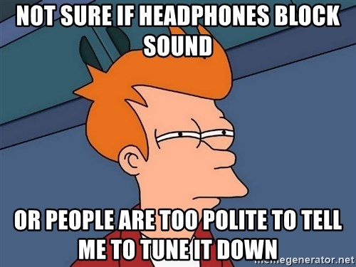 Futurama Fry - Not sure if headphones block sound or people are too polite to tell me to tune it down