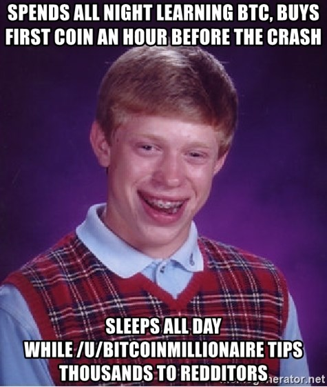 Bad Luck Brian - spends all night learning btc, buys first coin an hour before the crash sleeps all day while /u/bitcoinmillionaire tips thousands to redditors