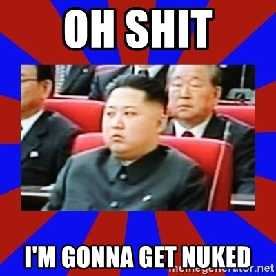 kim jong un - oh shit i'm gonna get nuked