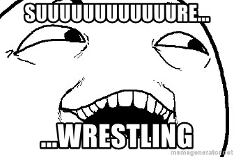 I see what you did there - Suuuuuuuuuuuure... ...Wrestling