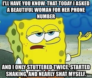 Spongebob I'll have you know meme - I'll have you know. that today i asked a beautiful woman for her phone number and i only STUTTERED twice, started shaking, and nearly shat myself.