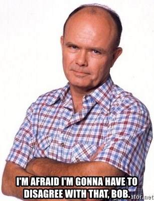 Red Forman -  I'm afraid I'm gonna have to disagree with that, Bob.