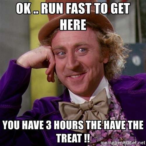 Willy Wonka - ok .. Run fast to get here  you have 3 hours the have the treat !!
