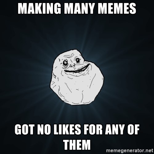 Forever Alone - making many memes got no likes for any of them
