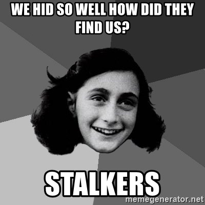 Anne Frank Lol - we hid so well how did they find us? stalkers