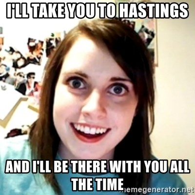 obsessed girlfriend - I'll take you to hastings and i'll be there with you all the time