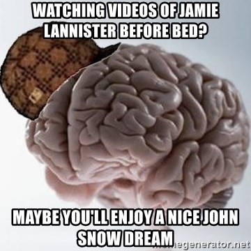 Scumbag Brain - Watching videos of Jamie lannister before bed? Maybe you'll enjoy a nice john snow Dream