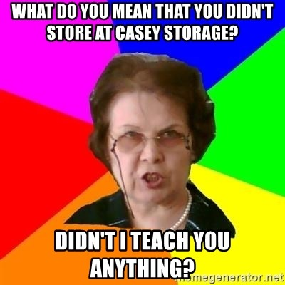 teacher - What do you mean that you didn't store at Casey Storage? didn't I teach you anything?