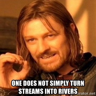 One Does Not Simply -  one does not simply turn streams into rivers