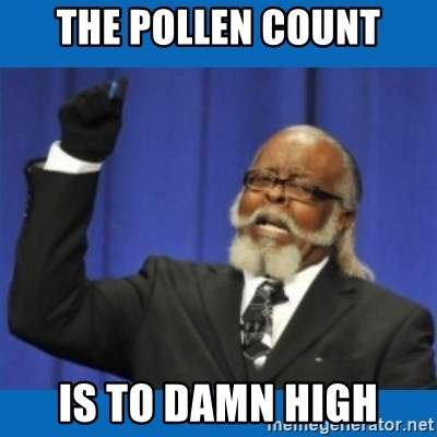 Too damn high - THE POLLEN COUNT IS TO DAMN HIGH