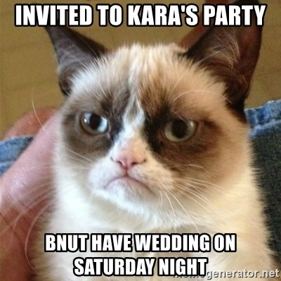 Grumpy Cat  - INVITED TO KARA's PARTY BNUT HAVE WEDDING ON SATURDAY NIGHT