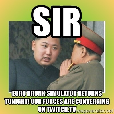 kim joung - Sir  Euro Drunk Simulator returns tonight! Our Forces are converging on Twitch.tv