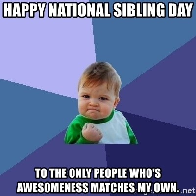 Success Kid - HAPPY NATIONAL SIBLING DAY  TO THE ONLY PEOPLE WHO'S AWESOMENESS MATCHES MY OWN.