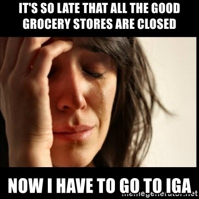 First World Problems - It's so late that all the good grocerY stores are closed Now I have to go to IGA