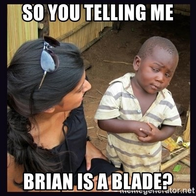 Skeptical third-world kid - so you telling me brian is a blade?