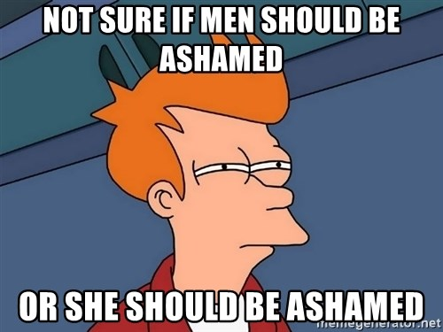 Futurama Fry - NOT SURE IF MEN SHOULD BE ASHAMED OR SHE SHOULD BE ASHAMED
