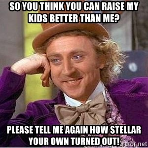 Willy Wonka - So you think you can raise my kids better than me? Please tell me again how stellar your own turned out!