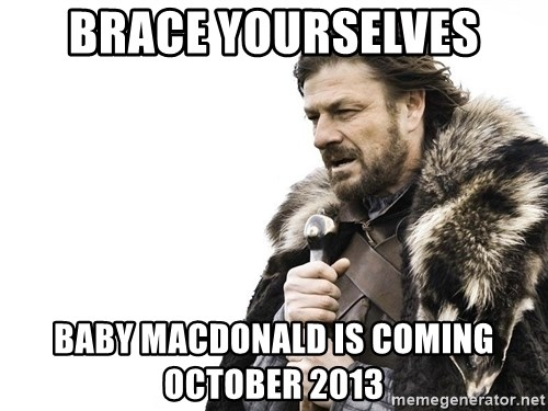 Winter is Coming - BRACE YOURSELVES BABY MACDONALD IS COMING OCTOBER 2013