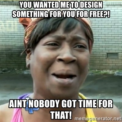 Ain't Nobody got time fo that - you wanted me to design something for you for free?! aint nobody got time for that!
