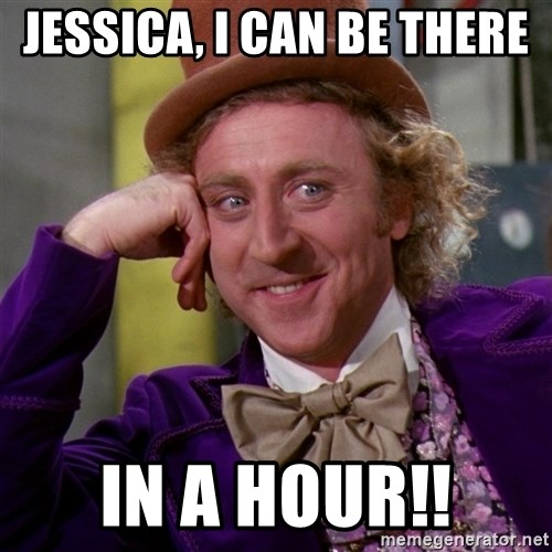 Willy Wonka - Jessica, i can be there  in a hour!!