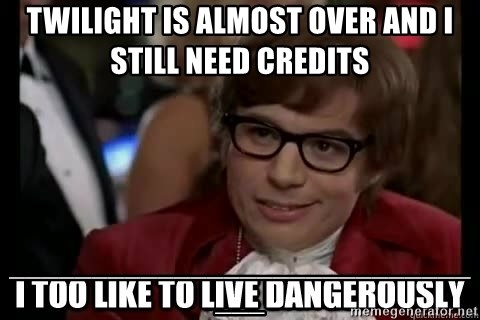 I too like to live dangerously - Twilight is almost over and I still need credits _______________________________