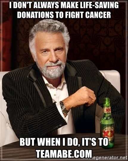 The Most Interesting Man In The World - i don't always make life-saving donations to fight cancer but when i do, it's to teamabe.com