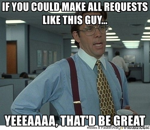 That would be great - if you could make all requests like this guy... yeeeaaaa, that'd be great