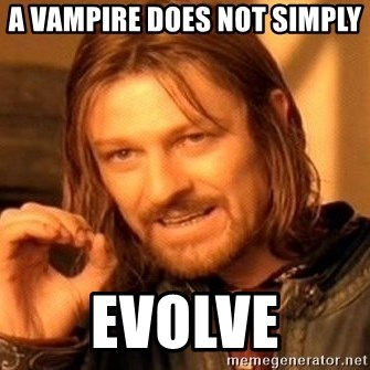 One Does Not Simply - A VAMPIRE DOES NOT SIMPLY  EVOLVE