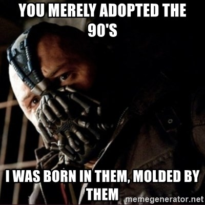 Bane Permission to Die - You merely adopted the 90's I was born in them, molded by them