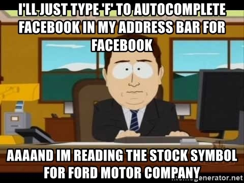 Aand Its Gone - I'll just type 'f' to autocomplete facebook in my address bar for facebook aaaand im reading the stock symbol for ford motor company