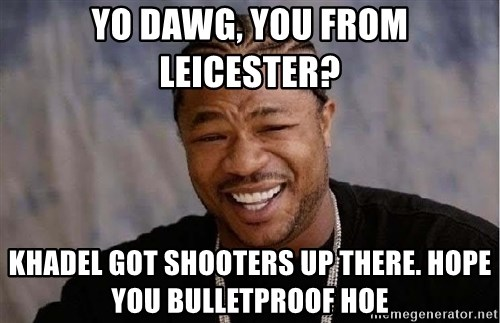 Yo Dawg - YO DAWG, YOU FROM LEICESTER? KHADEL GOT SHOOTERS UP THERE. HOPE YOU BULLETPROOF HOE