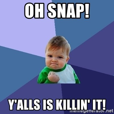 Success Kid - Oh snap! Y'alls is killin' it!