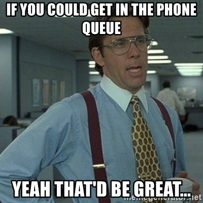 Yeah that'd be great... - If you could get in the phone queue yeah that'd be great...