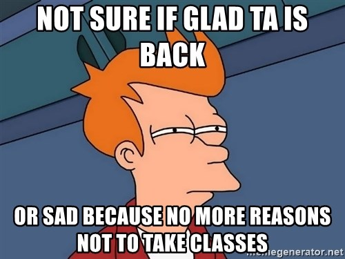 Futurama Fry - not sure if glad ta is back or sad because no more reasons not to take classes