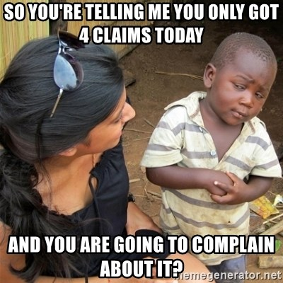 So You're Telling me - SO you're telling me you Only got 4 claims today And you are going to complain about it?