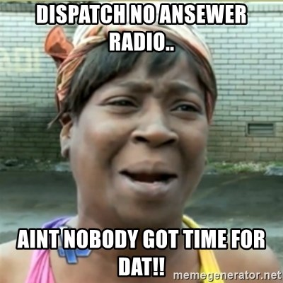 Ain't Nobody got time fo that - dispatch no ansewer radio.. aint nobody got time for dat!!