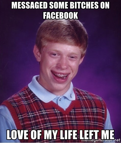 Bad Luck Brian - messaged some bitches on facebook love of my life left me