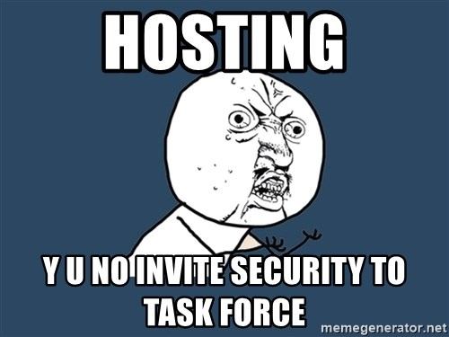 Y U No - hosting y u no invite security to task force